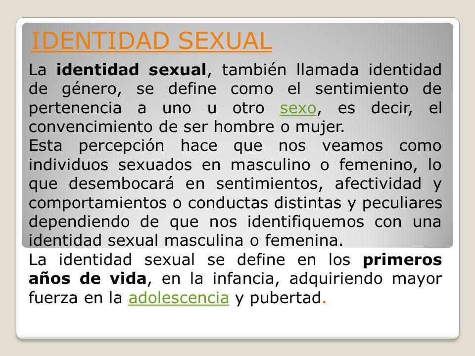 IDENTIDAD SEXUAL La identidad sexual, también llamada identidad de género, se define como el sentimiento de pertenencia a uno u otro sexo, es decir, el convencimiento de ser hombre o mujer.sexo Esta percepción hace que nos veamos como individuos sexuados en masculino o femenino, lo que desembocará en sentimientos, afectividad y comportamientos o conductas distintas y peculiares dependiendo de que nos identifiquemos con una identidad sexual masculina o femenina.