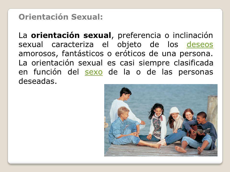 Orientación Sexual: La orientación sexual, preferencia o inclinación sexual caracteriza el objeto de los deseos amorosos, fantásticos o eróticos de un