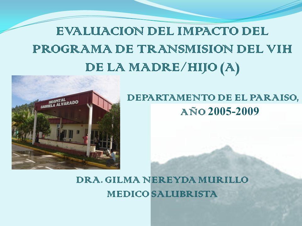 EVALUACION DEL IMPACTO DEL PROGRAMA DE TRANSMISION DEL VIH DE LA MADRE/HIJO (A) DEPARTAMENTO DE EL PARAISO, AÑO 2005-2009 DRA.