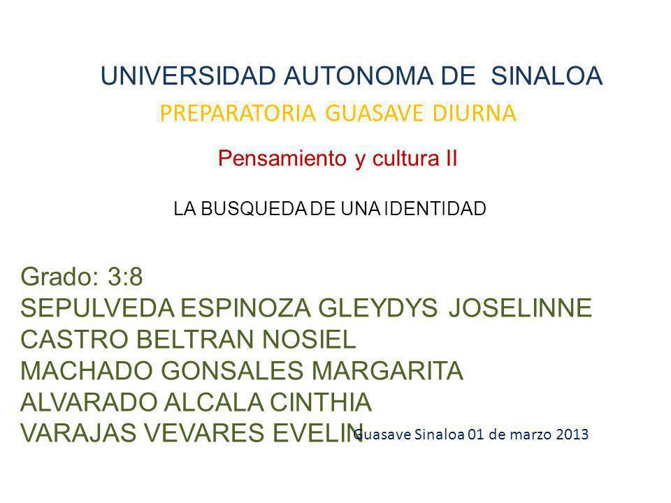 UNIVERSIDAD AUTONOMA DE SINALOA PREPARATORIA GUASAVE DIURNA Pensamiento y cultura II LA BUSQUEDA DE UNA IDENTIDAD Grado: 3:8 SEPULVEDA ESPINOZA GLEYDYS JOSELINNE CASTRO BELTRAN NOSIEL MACHADO GONSALES MARGARITA ALVARADO ALCALA CINTHIA VARAJAS VEVARES EVELIN Guasave Sinaloa 01 de marzo 2013