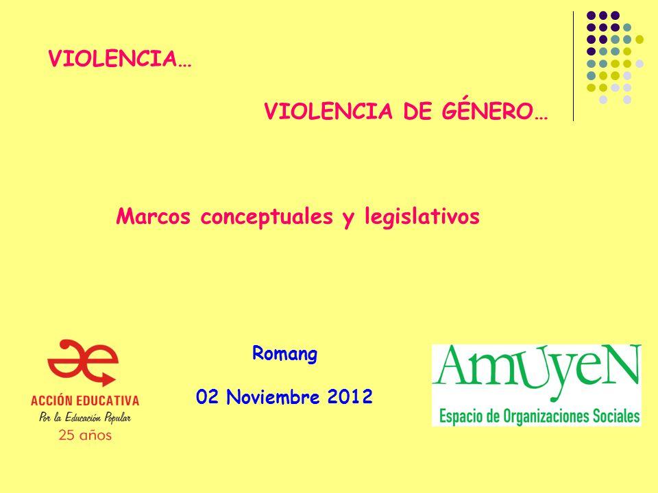 VIOLENCIA… VIOLENCIA DE GÉNERO… Marcos conceptuales y legislativos Romang 02 Noviembre 2012