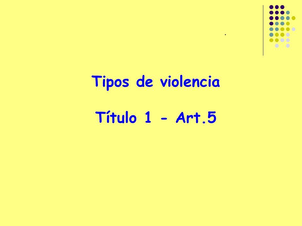 . Tipos de violencia Título 1 - Art.5
