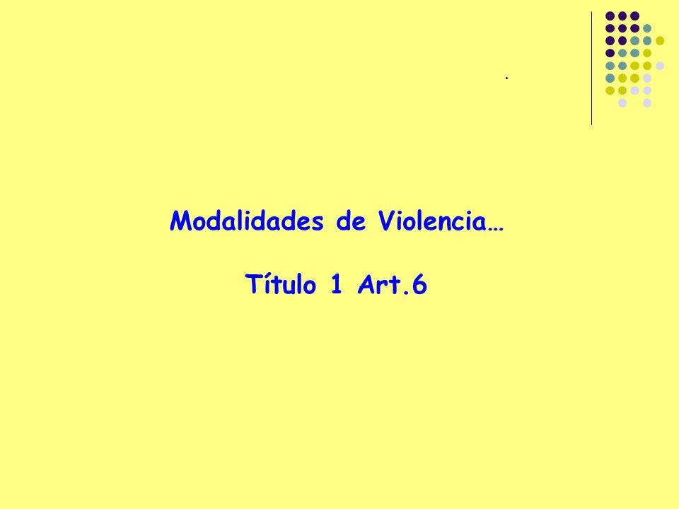 . Modalidades de Violencia… Título 1 Art.6