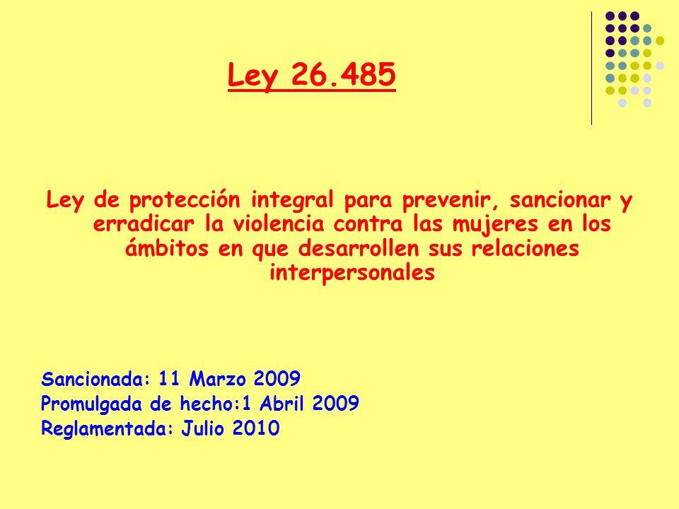 Ley 26.485 Ley de protección integral para prevenir, sancionar y erradicar la violencia contra las mujeres en los ámbitos en que desarrollen sus relaciones interpersonales Sancionada: 11 Marzo 2009 Promulgada de hecho:1 Abril 2009 Reglamentada: Julio 2010