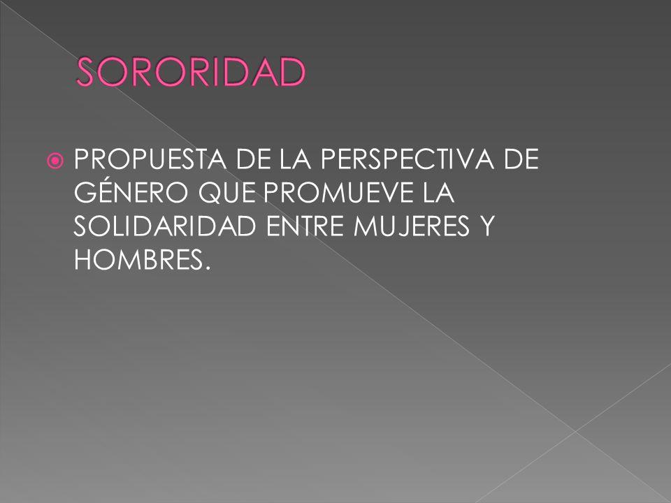 PROPUESTA DE LA PERSPECTIVA DE GÉNERO QUE PROMUEVE LA SOLIDARIDAD ENTRE MUJERES Y HOMBRES.