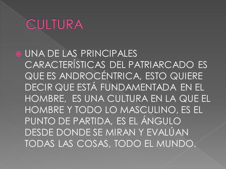 UNA DE LAS PRINCIPALES CARACTERÍSTICAS DEL PATRIARCADO ES QUE ES ANDROCÉNTRICA, ESTO QUIERE DECIR QUE ESTÁ FUNDAMENTADA EN EL HOMBRE, ES UNA CULTURA E