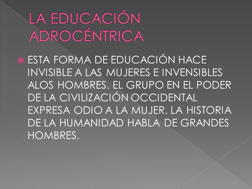 ESTA FORMA DE EDUCACIÓN HACE INVISIBLE A LAS MUJERES E INVENSIBLES ALOS HOMBRES. EL GRUPO EN EL PODER DE LA CIVILIZACIÓN OCCIDENTAL EXPRESA ODIO A LA