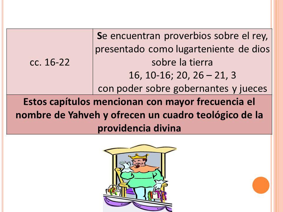 cc. 16-22 Se encuentran proverbios sobre el rey, presentado como lugarteniente de dios sobre la tierra 16, 10-16; 20, 26 – 21, 3 con poder sobre gober