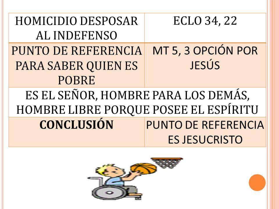 HOMICIDIO DESPOSAR AL INDEFENSO ECLO 34, 22 PUNTO DE REFERENCIA PARA SABER QUIEN ES POBRE MT 5, 3 OPCIÓN POR JESÚS ES EL SEÑOR, HOMBRE PARA LOS DEMÁS,