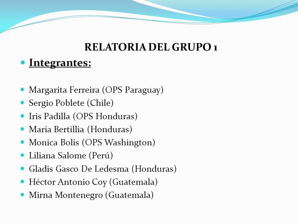 RELATORIA DEL GRUPO 1 Integrantes: Margarita Ferreira (OPS Paraguay) Sergio Poblete (Chile) Iris Padilla (OPS Honduras) Maria Bertillia (Honduras) Mon