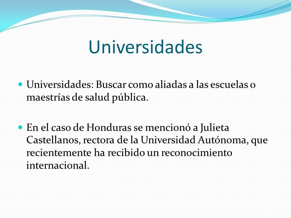 Universidades Universidades: Buscar como aliadas a las escuelas o maestrías de salud pública. En el caso de Honduras se mencionó a Julieta Castellanos