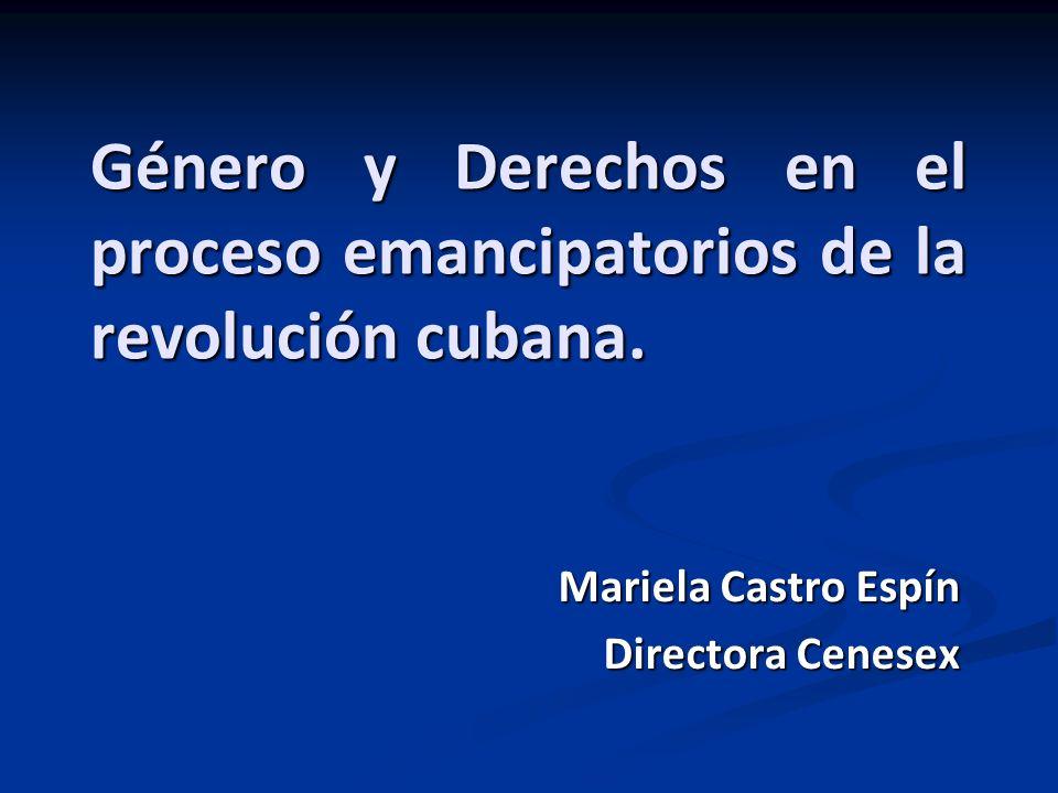 Género y Derechos en el proceso emancipatorios de la revolución cubana. Mariela Castro Espín Directora Cenesex