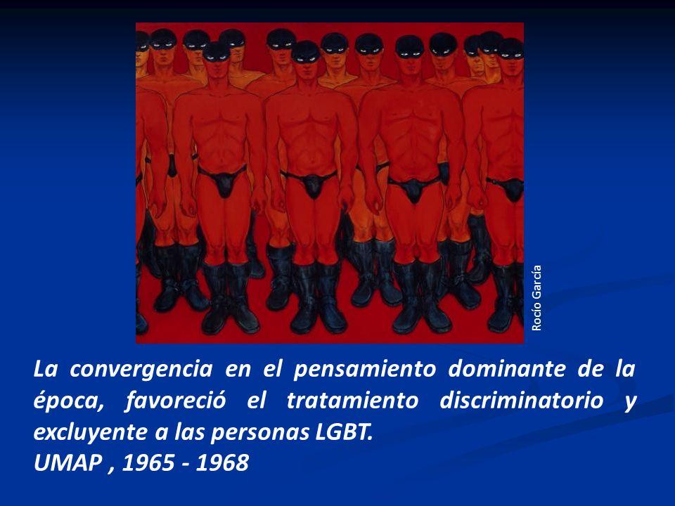 La convergencia en el pensamiento dominante de la época, favoreció el tratamiento discriminatorio y excluyente a las personas LGBT. UMAP, 1965 - 1968