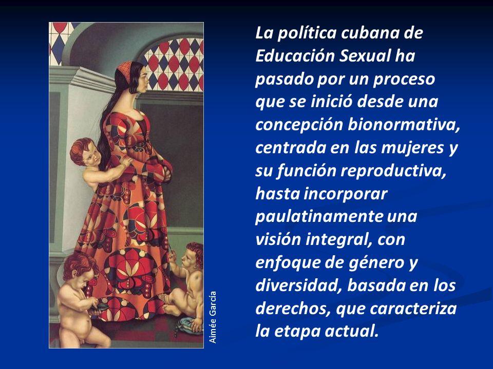 La política cubana de Educación Sexual ha pasado por un proceso que se inició desde una concepción bionormativa, centrada en las mujeres y su función