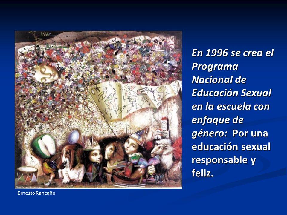 En 1996 se crea el Programa Nacional de Educación Sexual en la escuela con enfoque de género: Por una educación sexual responsable y feliz. Ernesto Ra