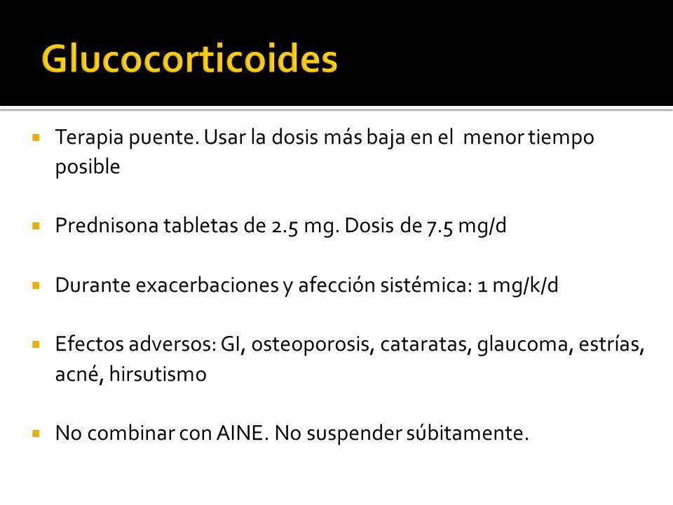 Terapia puente. Usar la dosis más baja en el menor tiempo posible Prednisona tabletas de 2.5 mg. Dosis de 7.5 mg/d Durante exacerbaciones y afección s