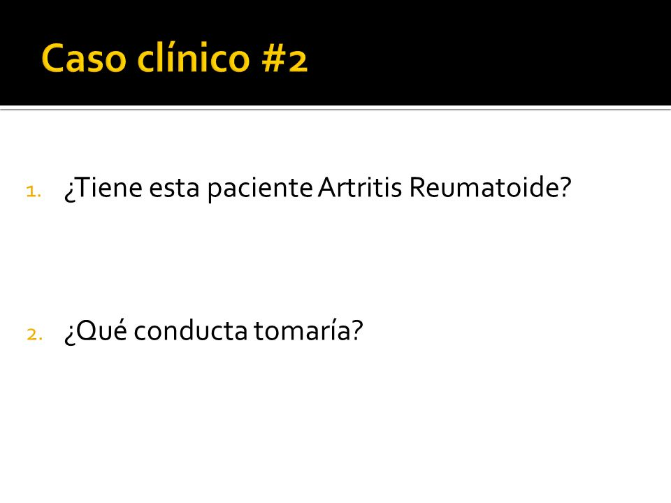 1. ¿Tiene esta paciente Artritis Reumatoide? 2. ¿Qué conducta tomaría?