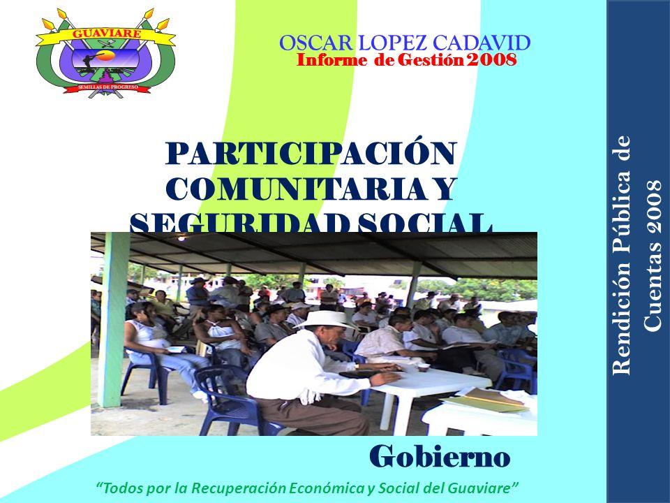 PARTICIPACIÓN COMUNITARIA Y SEGURIDAD SOCIAL Informe de Gestión 2008 OSCAR LOPEZ CADAVID Todos por la Recuperación Económica y Social del Guaviare Ren