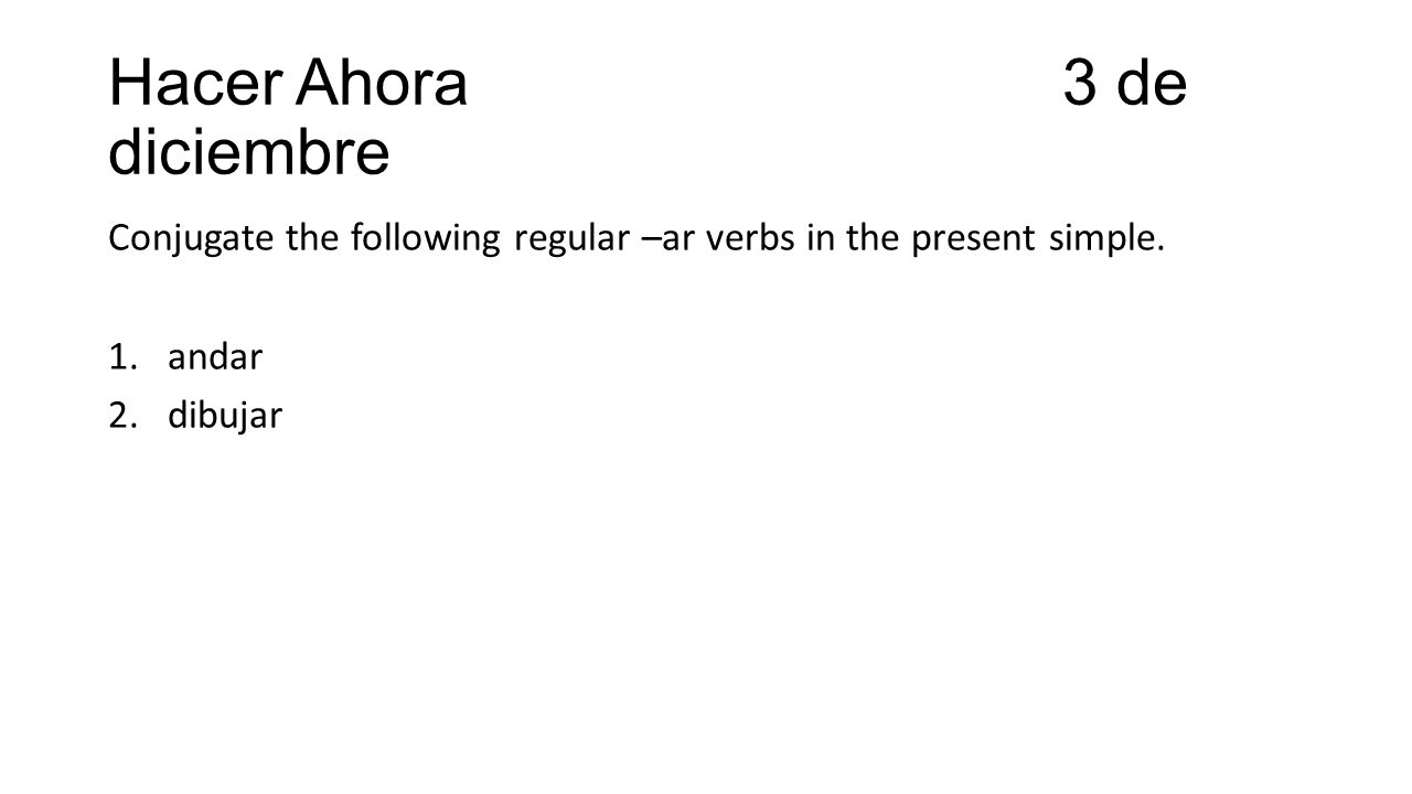 Hacer Ahora 3 de diciembre Conjugate the following regular –ar verbs in the present simple. 1.andar 2.dibujar