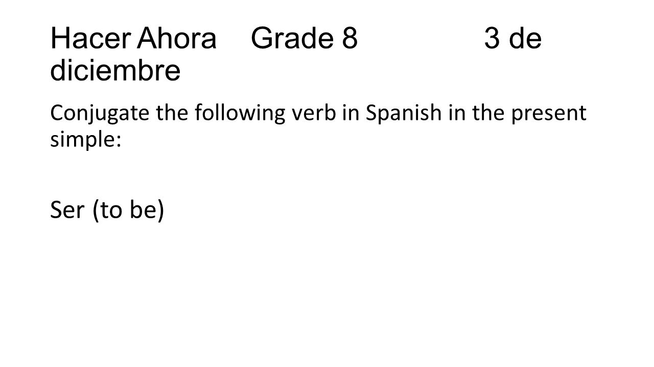 Hacer Ahora Grade 8 3 de diciembre Conjugate the following verb in Spanish in the present simple: Ser (to be)