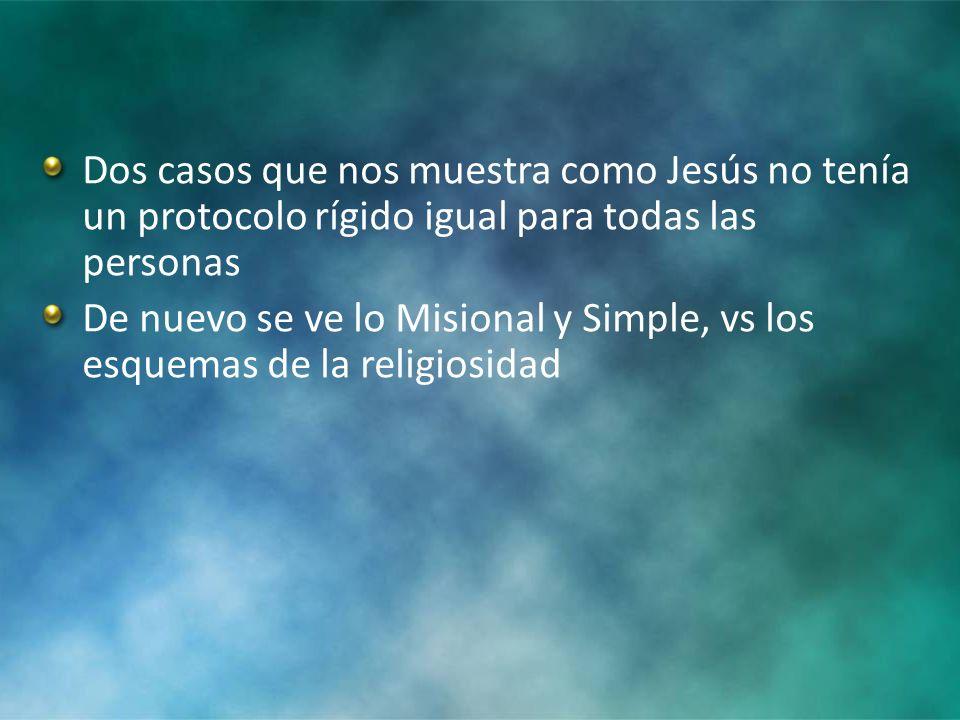 Dos casos que nos muestra como Jesús no tenía un protocolo rígido igual para todas las personas De nuevo se ve lo Misional y Simple, vs los esquemas de la religiosidad