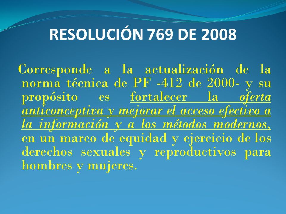 RESOLUCIÓN 769 DE 2008 Corresponde a la actualización de la norma técnica de PF -412 de 2000- y su propósito es fortalecer la oferta anticonceptiva y
