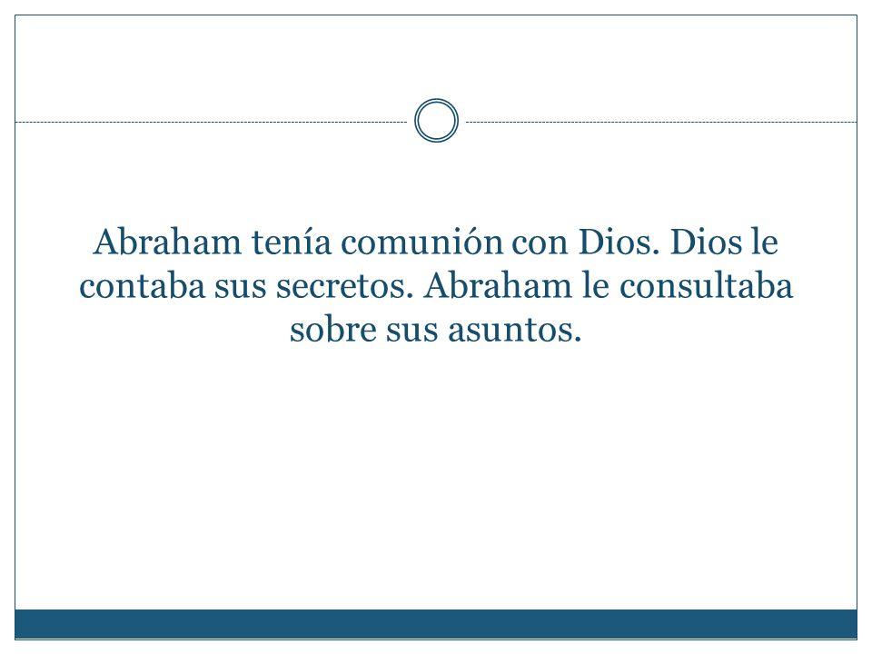 Abraham tenía comunión con Dios. Dios le contaba sus secretos. Abraham le consultaba sobre sus asuntos.
