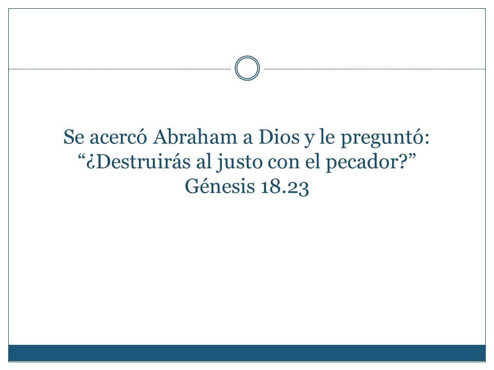 Se acercó Abraham a Dios y le preguntó: ¿Destruirás al justo con el pecador? Génesis 18.23