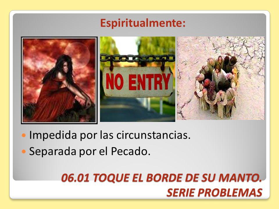 06.01 TOQUE EL BORDE DE SU MANTO. SERIE PROBLEMAS Espiritualmente: Impedida por las circunstancias. Separada por el Pecado.