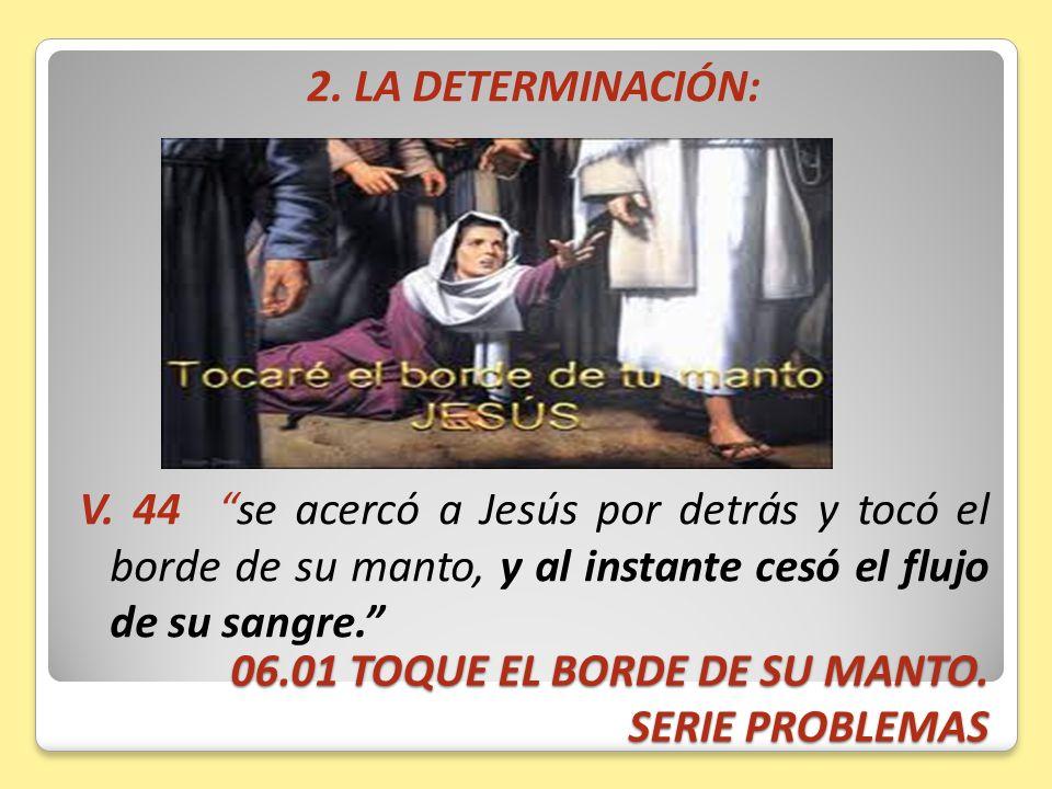 06.01 TOQUE EL BORDE DE SU MANTO. SERIE PROBLEMAS 2. LA DETERMINACIÓN: V. 44 se acercó a Jesús por detrás y tocó el borde de su manto, y al instante c