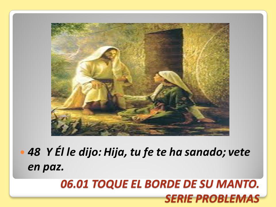 06.01 TOQUE EL BORDE DE SU MANTO. SERIE PROBLEMAS 48 Y Él le dijo: Hija, tu fe te ha sanado; vete en paz.