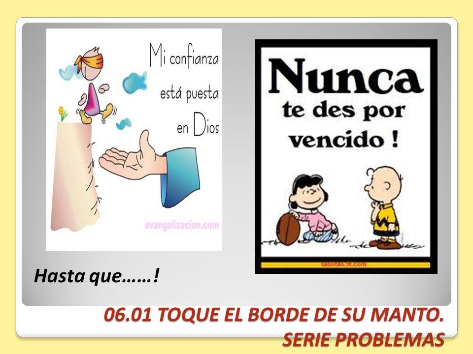 06.01 TOQUE EL BORDE DE SU MANTO. SERIE PROBLEMAS Hasta que……!