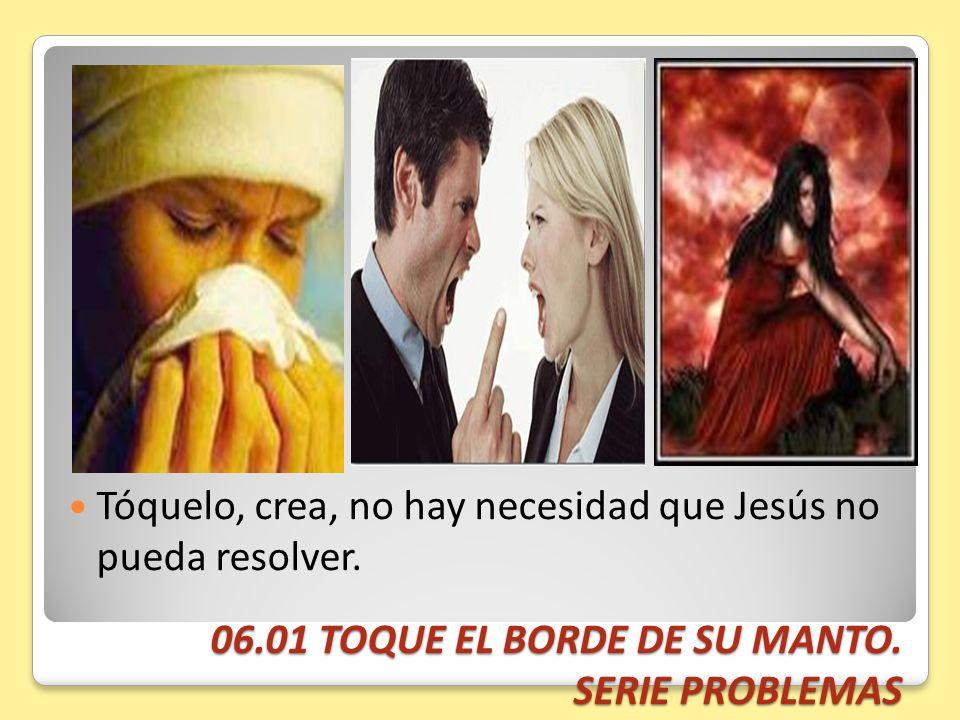 06.01 TOQUE EL BORDE DE SU MANTO. SERIE PROBLEMAS Tóquelo, crea, no hay necesidad que Jesús no pueda resolver.