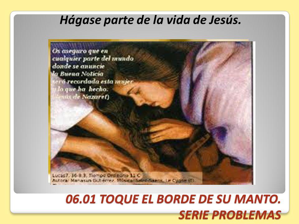 06.01 TOQUE EL BORDE DE SU MANTO. SERIE PROBLEMAS Hágase parte de la vida de Jesús.