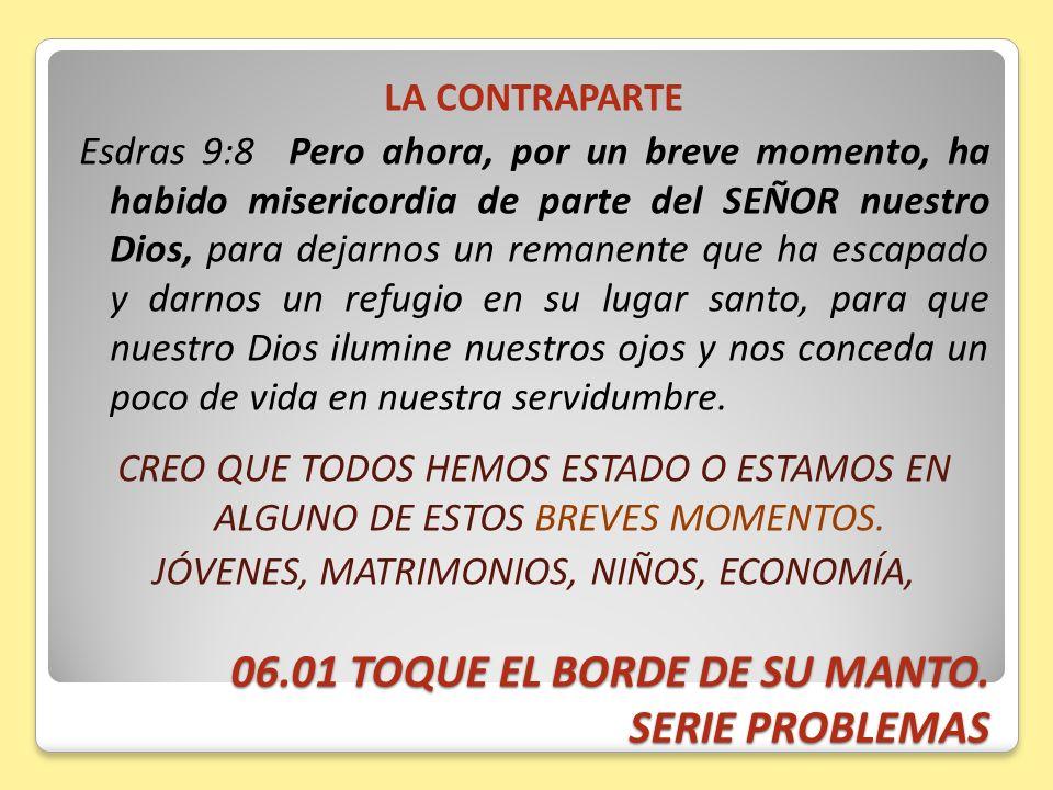 06.01 TOQUE EL BORDE DE SU MANTO. SERIE PROBLEMAS LA CONTRAPARTE Esdras 9:8 Pero ahora, por un breve momento, ha habido misericordia de parte del SEÑO