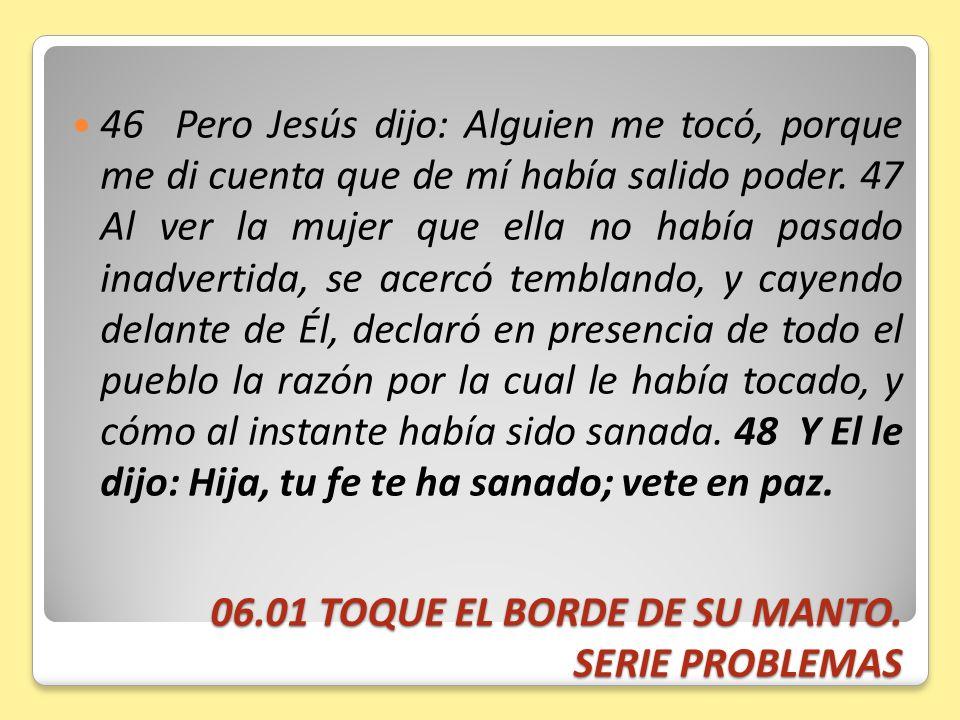 06.01 TOQUE EL BORDE DE SU MANTO. SERIE PROBLEMAS 46 Pero Jesús dijo: Alguien me tocó, porque me di cuenta que de mí había salido poder. 47 Al ver la