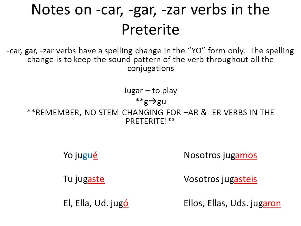 Notes on -car, -gar, -zar verbs in the Preterite -car, gar, -zar verbs have a spelling change in the YO form only. The spelling change is to keep the