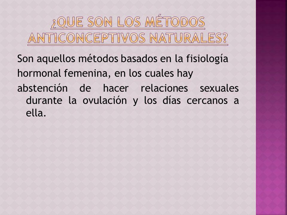 Son aquellos métodos basados en la fisiología hormonal femenina, en los cuales hay abstención de hacer relaciones sexuales durante la ovulación y los