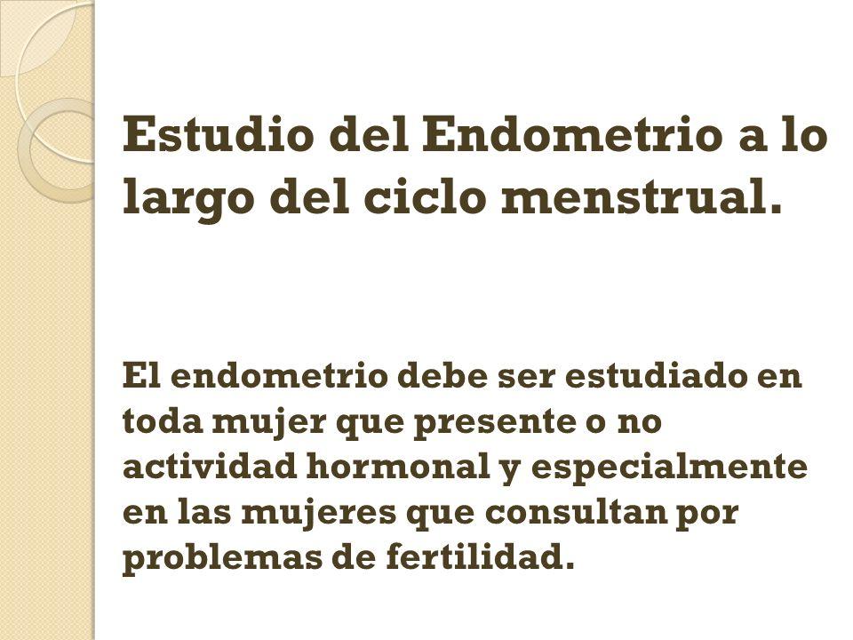 Estudio del Endometrio a lo largo del ciclo menstrual. El endometrio debe ser estudiado en toda mujer que presente o no actividad hormonal y especialm
