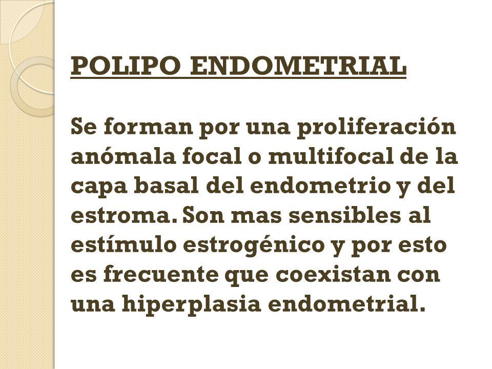 POLIPO ENDOMETRIAL Se forman por una proliferación anómala focal o multifocal de la capa basal del endometrio y del estroma. Son mas sensibles al estí