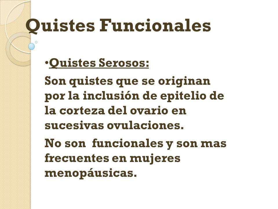 Quistes Funcionales Quistes Serosos: Son quistes que se originan por la inclusión de epitelio de la corteza del ovario en sucesivas ovulaciones. No so