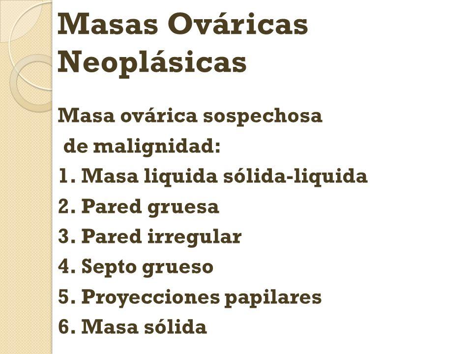 Masas Ováricas Neoplásicas Masa ovárica sospechosa de malignidad: 1.Masa liquida sólida-liquida 2.Pared gruesa 3.Pared irregular 4.Septo grueso 5.Proy