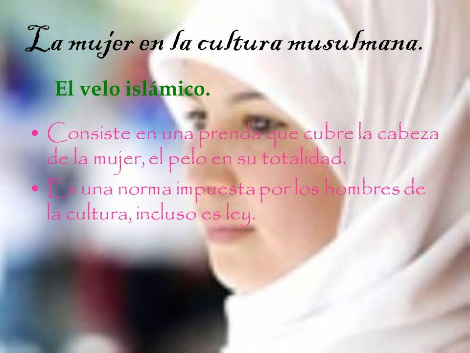 La mujer en la cultura musulmana. El velo islámico. Consiste en una prenda que cubre la cabeza de la mujer, el pelo en su totalidad. Es una norma impu