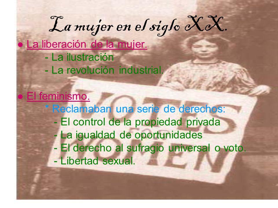 La mujer en el siglo XX. La liberación de la mujer. - La ilustración - La revolución industrial. El feminismo. * Reclamaban una serie de derechos: - E