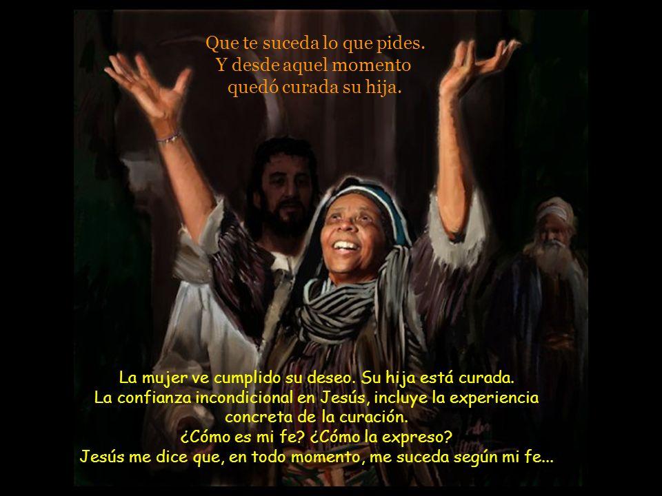 Entonces Jesús le dijo: -¡Mujer, qué grande es tu fe! Jesús no perdía ocasión para alabar la fe de las personas consideradas paganas: del leproso sama