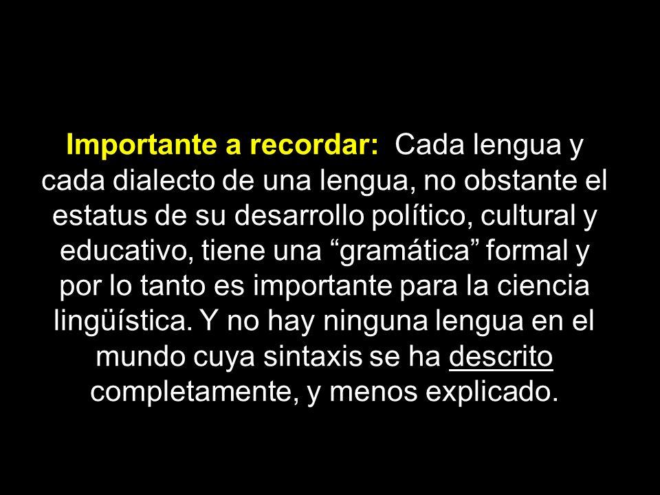 Importante a recordar: Cada lengua y cada dialecto de una lengua, no obstante el estatus de su desarrollo político, cultural y educativo, tiene una gramática formal y por lo tanto es importante para la ciencia lingüística.