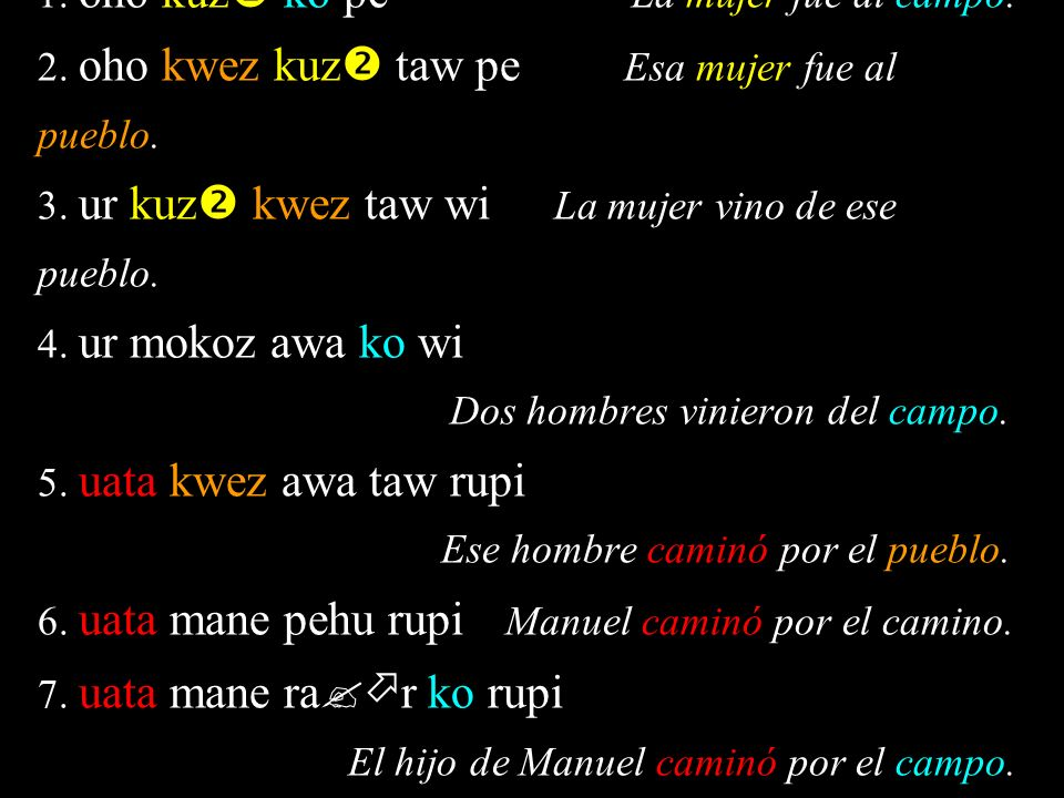 1. oho kuz ko pe La mujer fue al campo. 2. oho kwez kuz taw pe Esa mujer fue al pueblo.