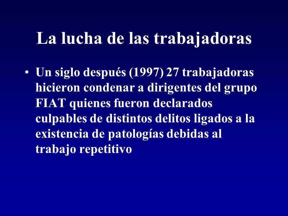 La lucha de las trabajadoras Un siglo después (1997) 27 trabajadoras hicieron condenar a dirigentes del grupo FIAT quienes fueron declarados culpables de distintos delitos ligados a la existencia de patologías debidas al trabajo repetitivo