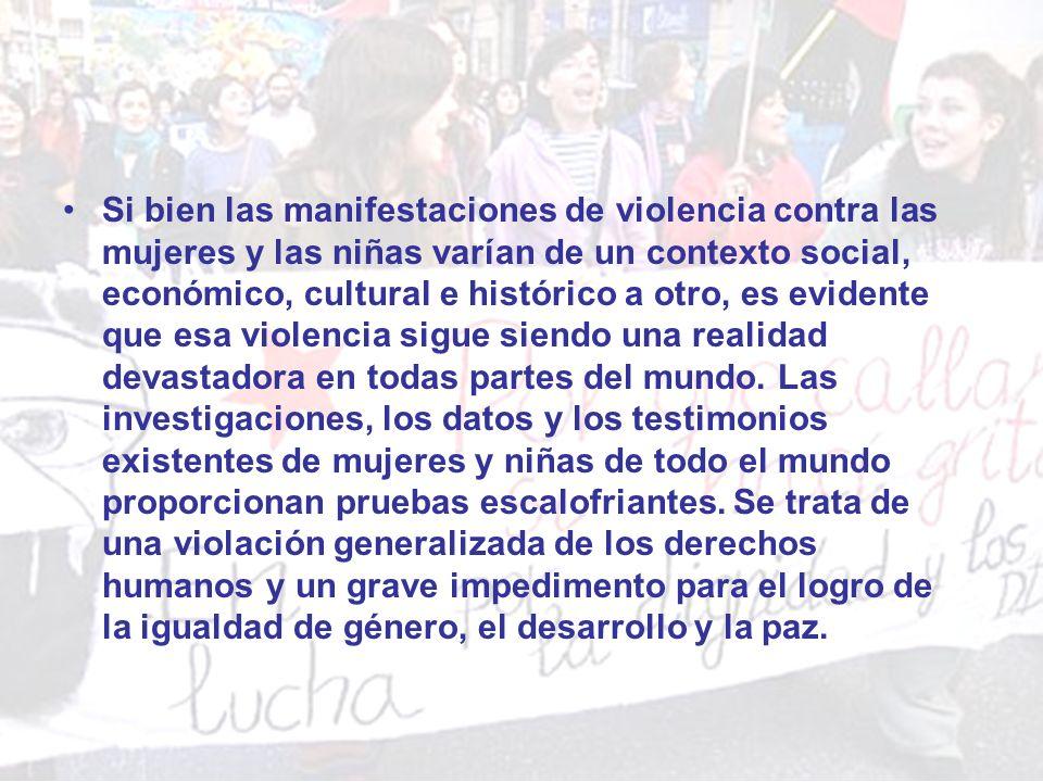 Si bien las manifestaciones de violencia contra las mujeres y las niñas varían de un contexto social, económico, cultural e histórico a otro, es evide