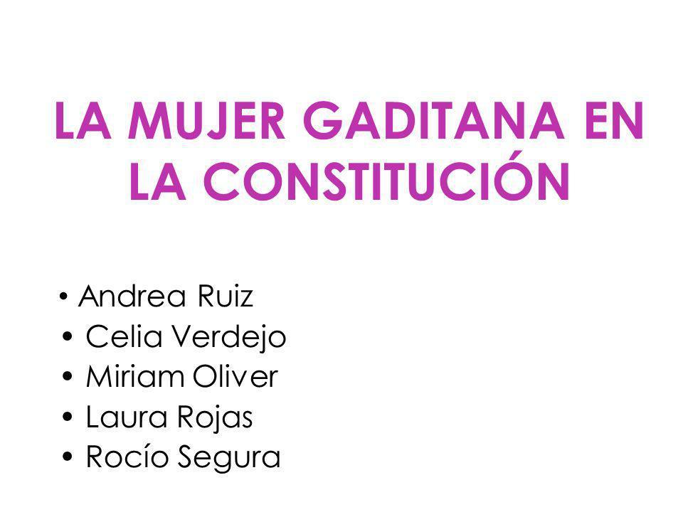 LA MUJER GADITANA EN LA CONSTITUCIÓN Andrea Ruiz Celia Verdejo Miriam Oliver Laura Rojas Rocío Segura